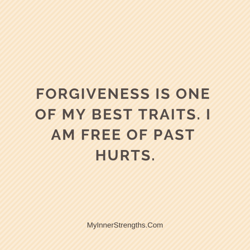 Forgiveness Affirmations 27 My Inner Strengths Forgiveness is one of my best traits. I am free of past hurts.