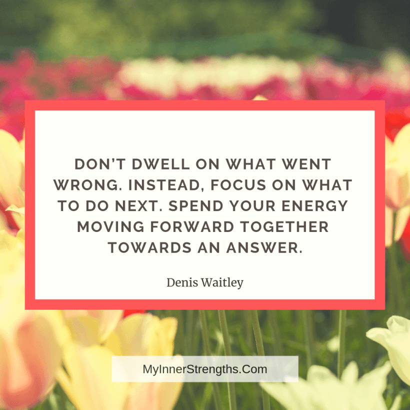 Forgiveness Quotes and Affirmations 11 My Inner Strengths Dont dwell on what went wrong. Instead, focus on what to do next. Spend your energy moving forward together towards an answer.