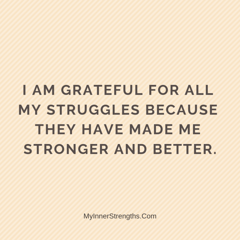 Gratitude Affirmations 19 My Inner Strengths I am grateful for all my struggles because they have made me stronger and better.