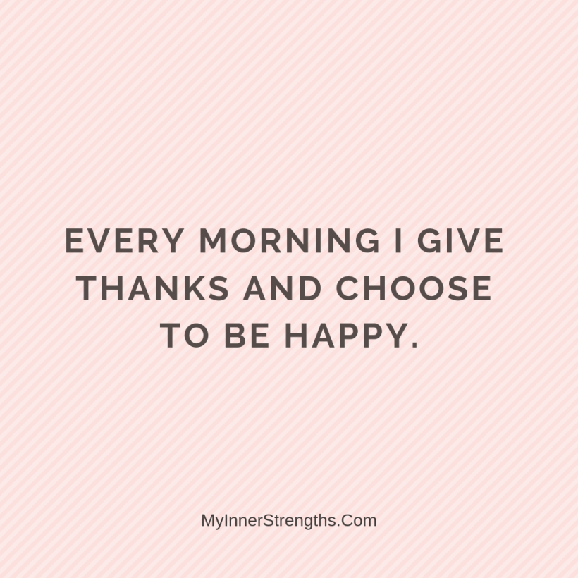 Gratitude Affirmations 25 My Inner Strengths Every morning I give thanks and choose to be happy.