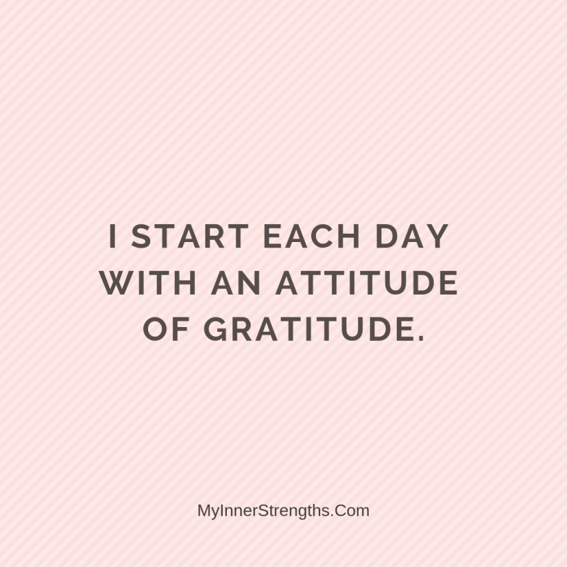 Gratitude Affirmations 27 My Inner Strengths I start each day with an attitude of gratitude.