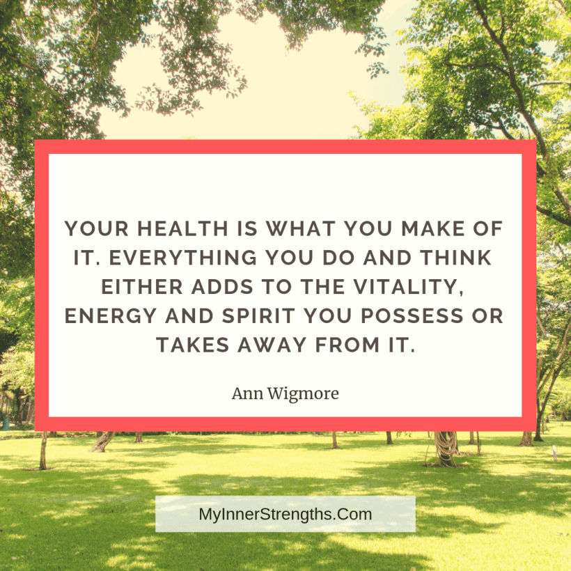 Health Affirmations and quotes My Inner Strengths1 1 Your health is what you make of it. Everything you do and think either adds to the vitality, energy, and spirit you possess or takes away from it.