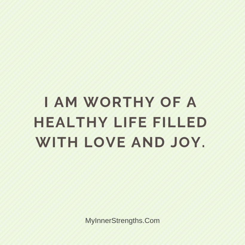 I am worthy Affirmations My Inner Strengths8 I am worthy of a healthy life filled with love and joy.