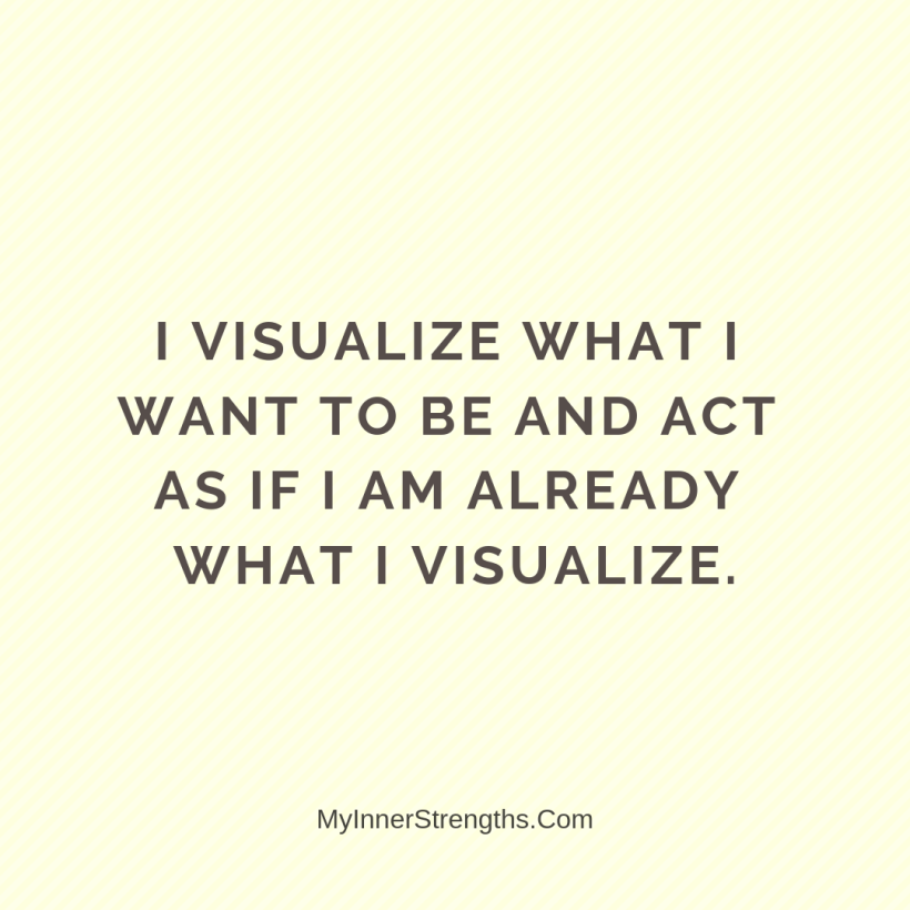 Law of Attraction Affirmations My Inner Strengths16 I visualize what I want to be and act as if I am already what I visualize.