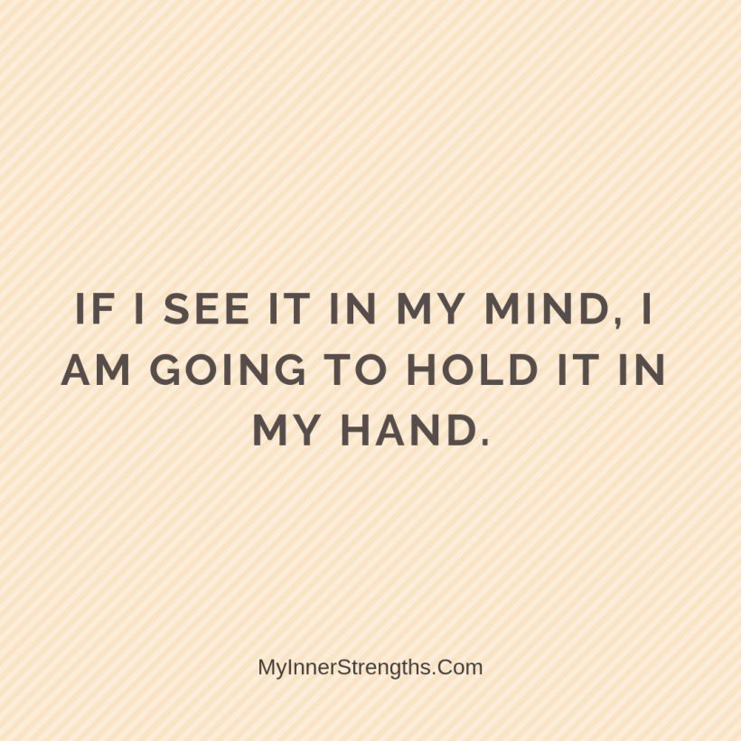 Law of Attraction Affirmations My Inner Strengths24 If I see it in my mind, I am going to hold it in my hand.