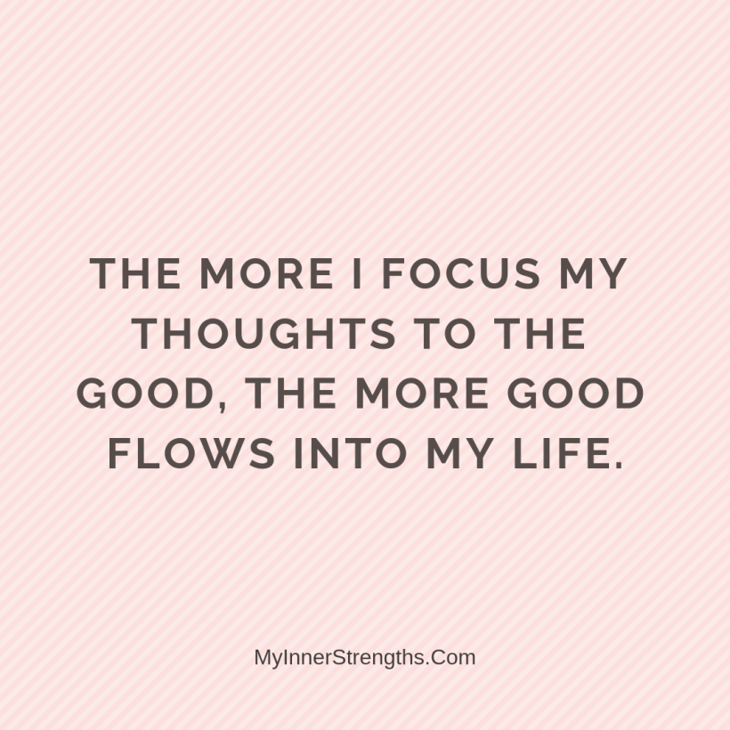 Law of Attraction Affirmations My Inner Strengths26 The more I focus my thoughts on the good, the more good flows into my life.