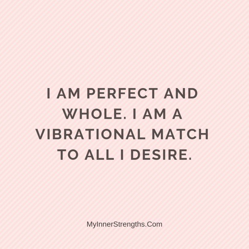 Law of Attraction Affirmations My Inner Strengths29 I am perfect and whole. I am a vibrational match to all I desire.