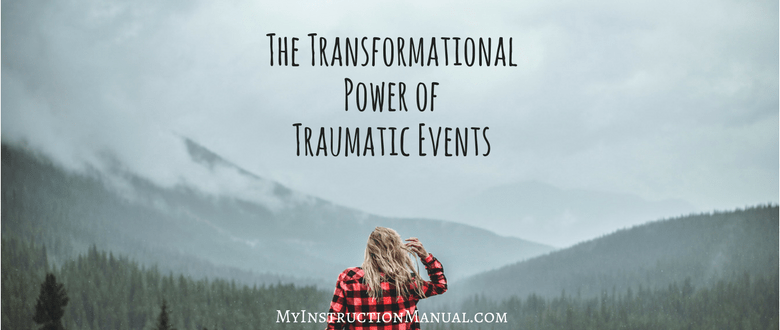 The Transformational Power of Traumatic Events - My Instruction Manual