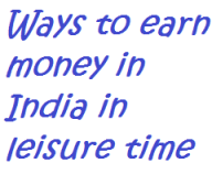 10 ways to earn money in India during your leisure time; Ways to earn money in India