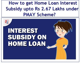 How to get Home Loan Interest Subsidy of Rs 2.67 Lakhs under PMAY Scheme