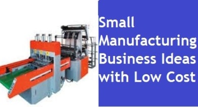 Small Manufacturing Business Ideas with Low Cost