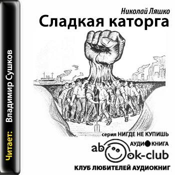 Сладкая каторга (Ляшко Николай) [2014, Роман, аудиокнига ...