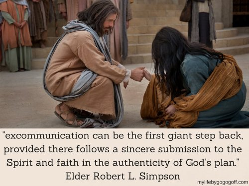 """excommunication can be the first giant step back, provided there follows a sincere submission to the Spirit and faith in the authenticity of God's plan."" Elder Robert L. Simpson"