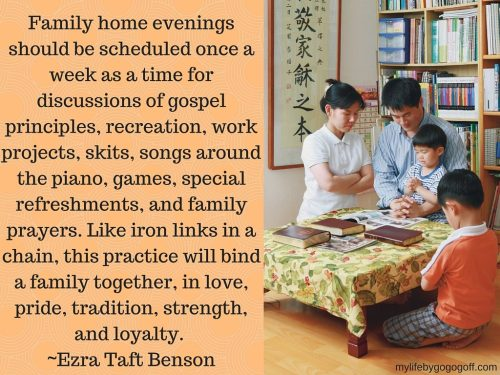 "Family home evenings should be scheduled once a week as a time for discussions of gospel principles, recreation, work projects, skits, songs around the piano, games, special refreshments, and family prayers. Like iron links in a chain, this practice will bind a family together, in love, pride, tradition, strength, and loyalty. (""Salvation; A Family Affair,"" Ensign, July 1992, p. 4) ~President Ezra Taft Benson"