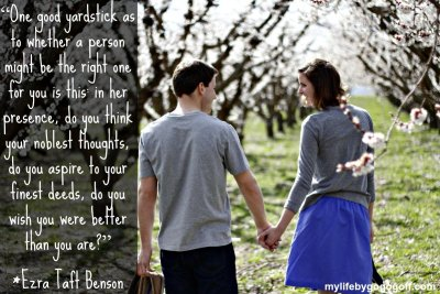 """""""One good yardstick as to whether a person might be the right one for you is this: in her presence, do you think your noblest thoughts, do you aspire to your finest deeds, do you wish you were better than you are?"""" ~President Ezra Taft Benson"""
