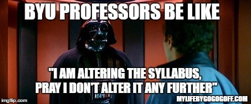 "BYU Professors be like ""I am altering the syllabus, pray I don't alter it any further"""