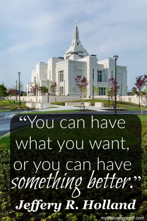 """You can have what you want, or you can have something better."" ~Jeffery R. Holland."