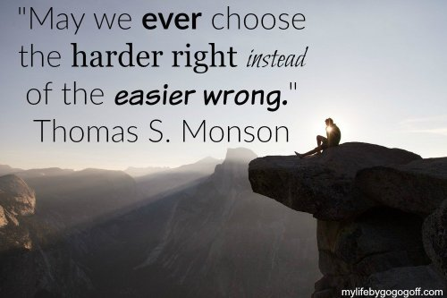 """May we ever choose the harder right instead of the easier wrong."" ~Thomas S. Monson"