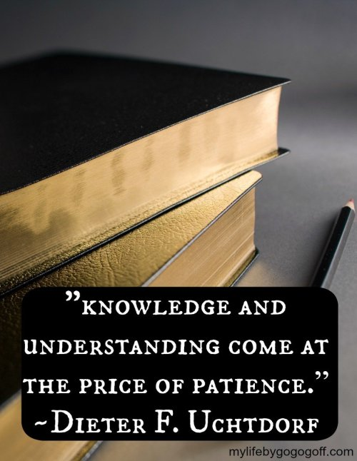 """knowledge and understanding come at the price of patience."" ~Dieter F. Uchtdorf"