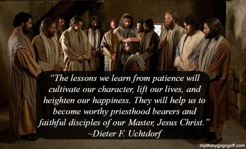 """The lessons we learn from patience will cultivate our character, lift our lives, and heighten our happiness. They will help us to become worthy priesthood bearers and faithful disciples of our Master, Jesus Christ."" ~Dieter F. Uchtdorf"