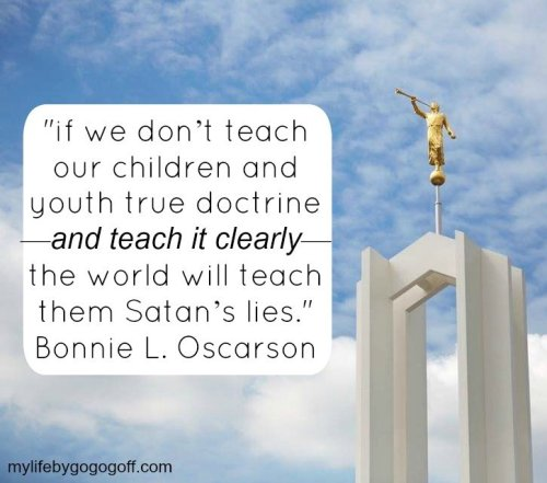 "If we don't teach our children and youth true doctrine—and teach it clearly—the world will teach them Satan's lies."" Bonnie L. Oscarson"