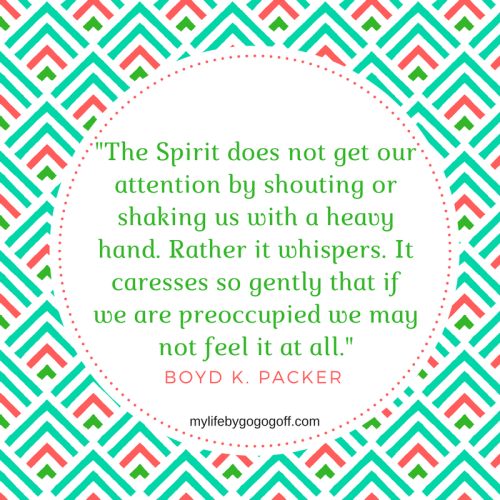 """""""The Spirit does not get our attention by shouting or shaking us with a heavy hand. Rather it whispers. It caresses so gently that if we are preoccupied we may not feel it at all."""" Boyd K. Packer"""