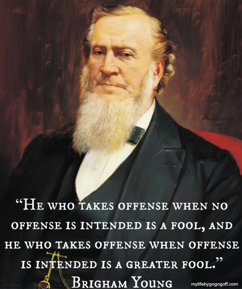 """He who takes offense when no offense is intended is a fool, and he who takes offense when offense is intended is a greater fool."" Brigham Young"