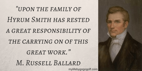 """""""upon the family of Hyrum Smith has rested a great responsibility of the carrying on of this great work."""" M. Russell Ballard"""