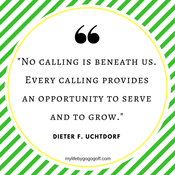 """No calling is beneath us. Every calling provides an opportunity to serve and to grow."" Dieter F. Uchtdorf"