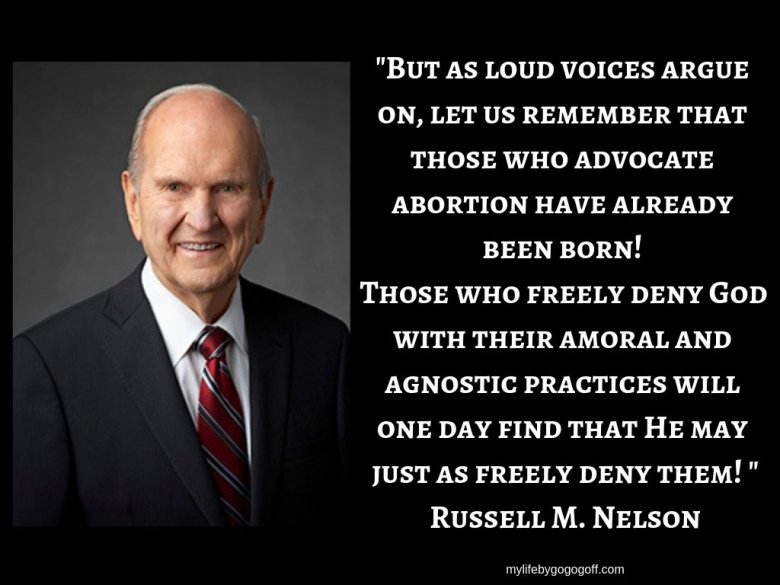 """""""But as loud voices argue on, let us remember that those who advocate abortion have already been born! Those who freely deny God with their amoral and agnostic practices will one day find that He may just as freely deny them! """" Russell M. Nelson"""