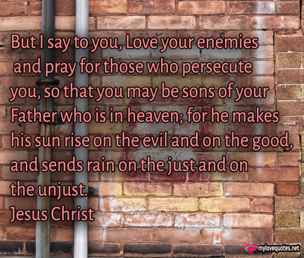 but i say to you Love your enemies and pray for those