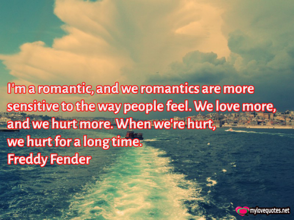 i'm a romantic and we romantics are more sensitive to the way people feel
