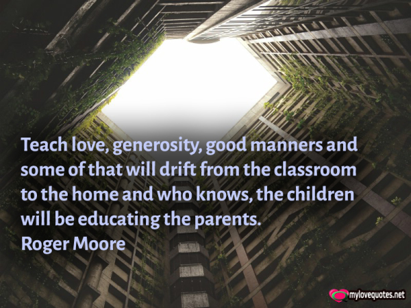 teach love generosity good manners and some of that will drift
