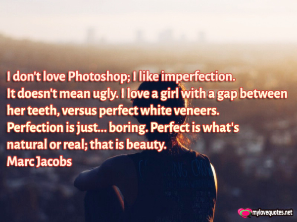 i don't love photoshop i like imperfection it doesn't mean ugly
