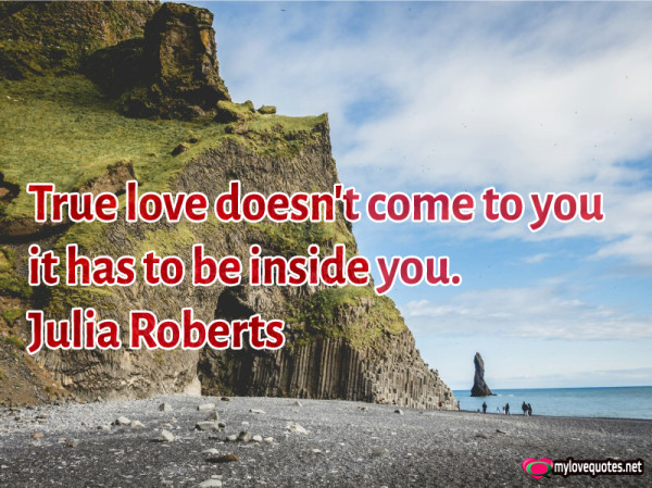 true love doesn't come to you it has to be inside you