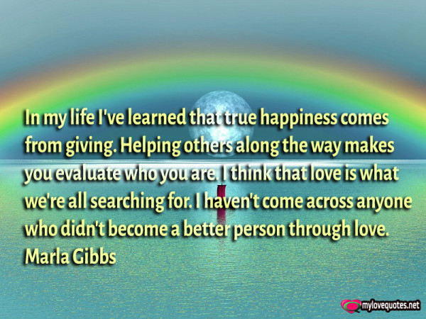 in my life i've learned that true happiness comes from giving
