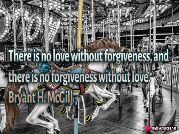 there is no love without forgiveness and there is not forgiveness without love