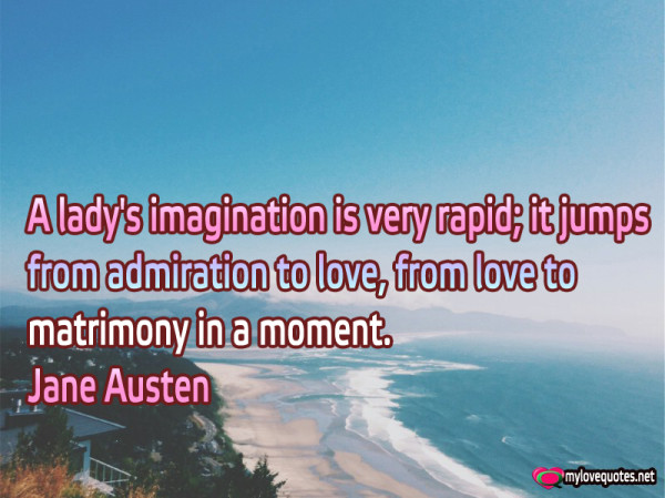 a lady's imagination is very rapid it jumps from admiration to love from love to