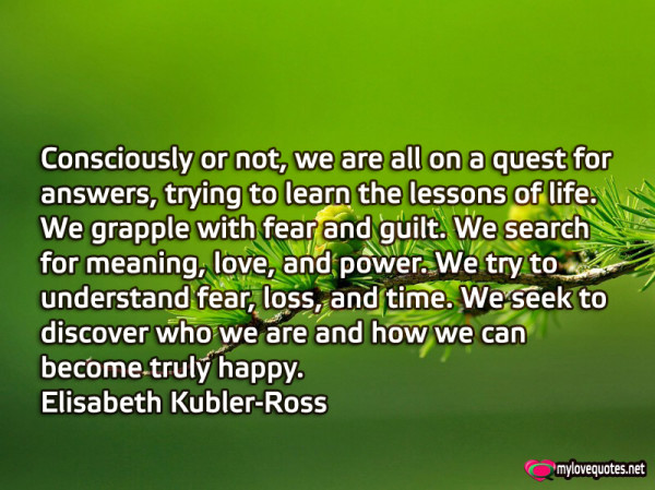 consciously or not we are all on a quest for answers trying to learn the lessons of life