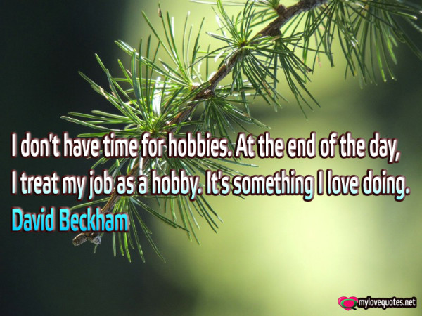 i don't have time for hobbies at the end of the day i treat my job as a hobby
