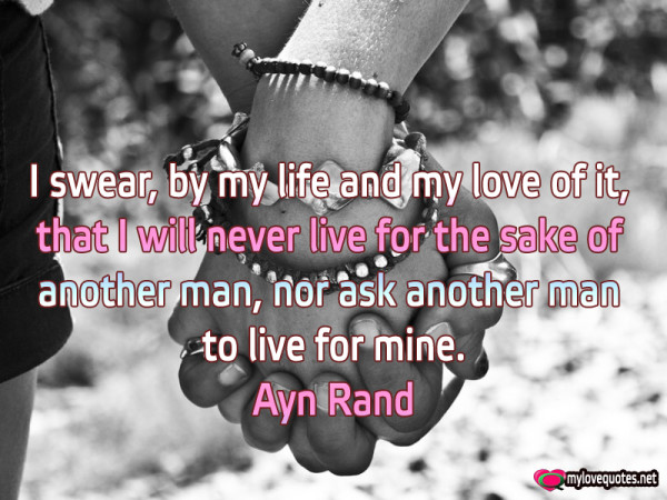 i swear by my life and my love of it that i will never live for the sake of another man