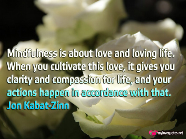 mindfulness is about love and loving life when you cultivate this love