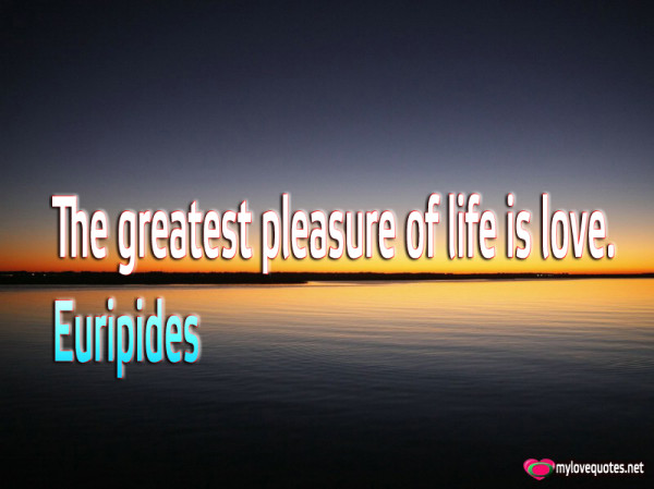 the greatest pleasure of life is love