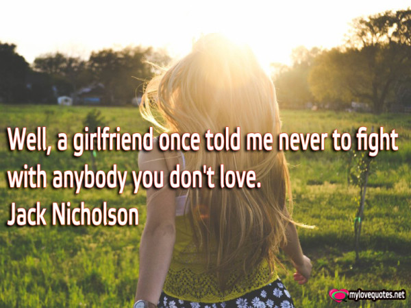 well a girlfriend once told me never to fight with anybody you don't love
