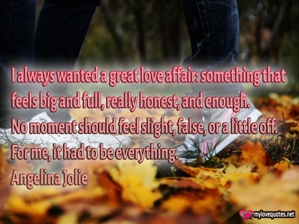 i always wanted a great love affair something that feels big and full really honest and enough