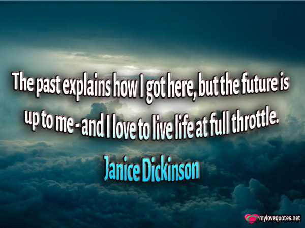 the past explains how i got here but the future is up to me and i love to live life