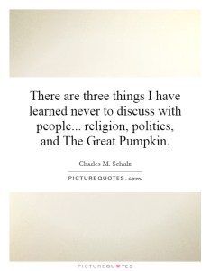 there-are-three-things-i-have-learned-never-to-discuss-with-people-religion-politics-and-the-great-quote-1