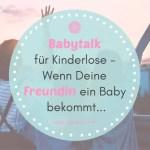 Babytalk für Kinderlose – Wenn Deine Freundin ein Baby bekommt… 👶🏼