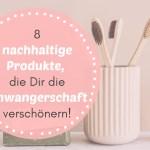 8 schicke nachhaltige Produkte, die Dir die Schwangerschaft verschönern! 💚