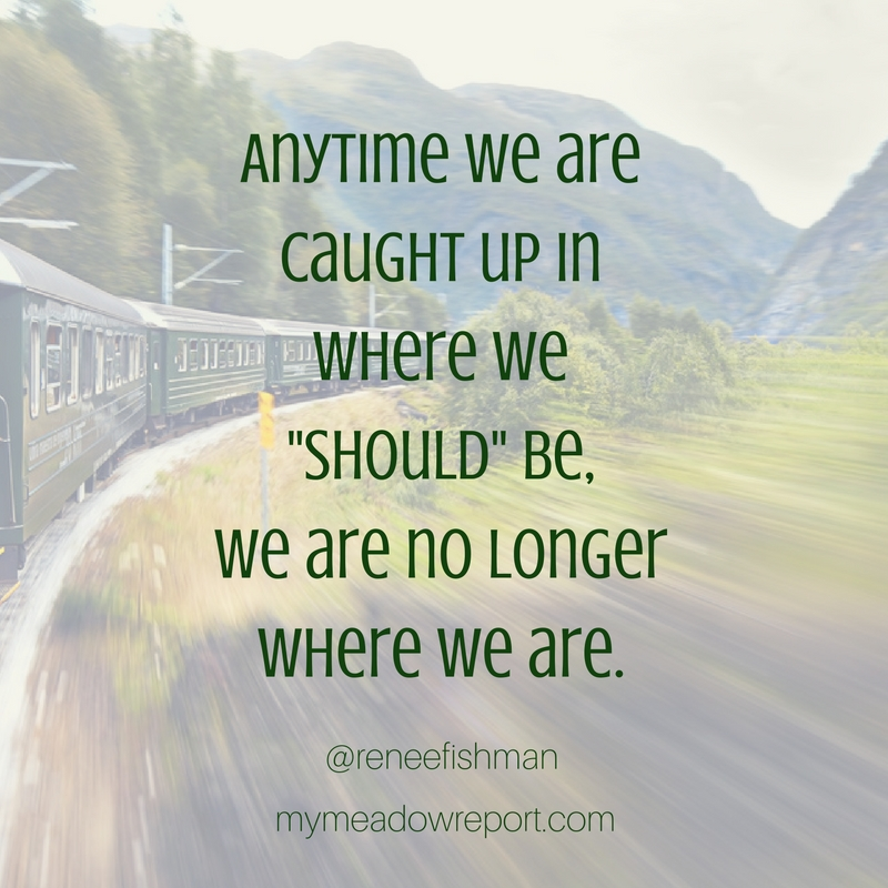 anytime we are caught up in where we should be we are no longer where we are